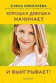 Е. И. Николаева - Хорошая девушка начинает и выигрывает!