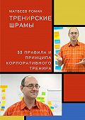 Роман Матвеев -ТренИрские шрамы. 33 правила и принципа корпоративного тренира