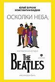 Юлий Буркин -Осколки неба, или Подлинная история The Beatles