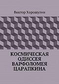Виктор Хорошулин -Космическая одиссея Варфоломея Царапкина