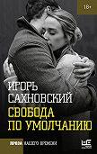 Игорь Фэдович Сахновский -Свобода по умолчанию (сборник)