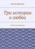 Елена Васюта -Три истории олюбви