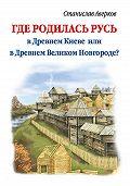 Станислав Аверков - Где родилась Русь – в Древнем Киеве или в Древнем Великом Новгороде?