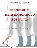 Александр Евгеньевич Цыпкин -Женщины непреклонного возраста идр.беспринцЫпные рассказы