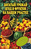 Ирина Муртазина -Богатый урожай ягод и фруктов на вашем участке. В помощь любимым садоводам!