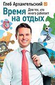 Глеб Архангельский -Время на отдых. Для тех, кто много работает
