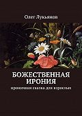 Олег Лукьянов -Божественная ирония. Ироничная сказка для взрослых