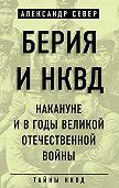 Александр Север -Берия и НКВД накануне и в годы Великой Отечественной войны