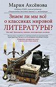 Мария Аксёнова -Знаем ли мы все о классиках мировой литературы?