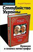 Андрей Ваджра - Самоубийство Украины. Хроника и анализ катастрофы