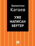 Валентин Катаев -Уже написан Вертер