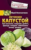 Юрий Константинов -Лечение капустой при онкологии, ожирении, диабете, простуде, геморрое, заболеваниях печени, суставов…