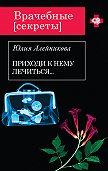 Юлия Алейникова - Приходи к нему лечиться…