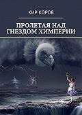 КИР КОРОВ -ПРОЛЕТАЯ НАД ГНЕЗДОМ ХИМПЕРИИ