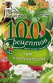 Ирина Вечерская -100 рецептов при панкреатите. Вкусно, полезно, душевно, целебно