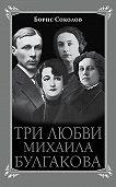 Борис Соколов -Три любви Михаила Булгакова