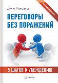Денис Нежданов - Переговоры без поражений. 5шагов к убеждению