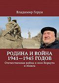Владимир Герун -Родина и война 1941—1945годов. Отечественная война и мои Воркута и Можга