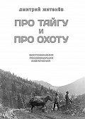 Дмитрий Житенёв -Про тайгу ипро охоту. воспоминания, рекомендации, извлечения