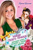 Ирина Щеглова -Найди своего принца! Большая книга историй о любви для девочек
