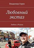 Владимир Герун -Любовный экстаз. Любовь иРодина