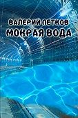 Валерий Петков -Мокрая вода