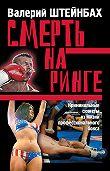 Валерий Штейнбах -Смерть на ринге. Криминальные сюжеты из жизни профессионального бокса