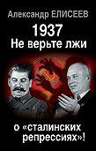 Александр Елисеев - 1937: Не верьте лжи о «сталинских репрессиях»!
