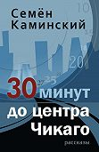 Семён Каминский - 30 минут до центра Чикаго (сборник)