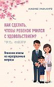 Макико Накамуро -Как сделать, чтобы ребенок учился с удовольствием? Японские ответы на неразрешимые вопросы