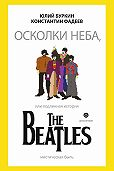 Юлий Буркин, Константин Фадеев - Осколки неба, или Подлинная история The Beatles