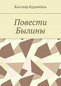 Бахтияр Курикбаев -Повести, былины