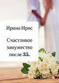 Ирина Ирис -Счастливое замужество после 35