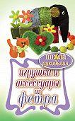 Т. В. Ивановская - Игрушки и аксессуары из фетра