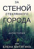 Елена Митягина -Застеной стеклянного города. Антиутопия