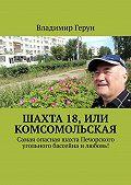 Владимир Герун -Шахта 18, или Комсомольская. Самая опасная шахта Печорского угольного бассейна илюбовь!