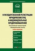 А. В. Чуряев -Комментарий к Федеральному закону «О государственной регистрации юридических лиц и индивидуальных предпринимателей» (постатейный)