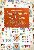 Ольга Ивановна Маховская -Загадочный мужчина. Почему он вначале не хочет жениться, а потом – разводиться?