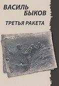 Василь Быков - Третья ракета