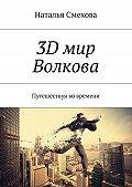 Наталья Смехова -3D мир Волкова. Путешествуя во времени