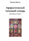 Виктор Кротов - Афористический толковый словарь. Для младших и старших