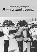 Александр Дегтярёв -Я – русский офицер. Повесть
