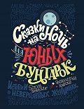 Элена Фавилли -Сказки на ночь для юных бунтарок. 100 вдохновляющих историй о невероятных женщинах