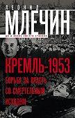 Леонид Млечин - Кремль-1953. Борьба за власть со смертельным исходом