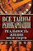 Елена Александровна Разумовская -Все тайны реинкарнации. Реальность жизни после смерти