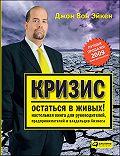 Джон Вон Эйкен - Кризис – остаться в живых! Настольная книга для руководителей, предпринимателей и владельцев бизнеса