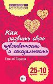 Евгений Александрович Тарасов -Как развить свою чувственность и сексуальность. 25 правил и 10 тестов