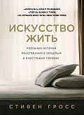Стивен Гросс -Искусство жить. Реальные истории расставания с прошлым и счастливых перемен