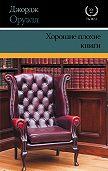Джордж Оруэлл -Хорошие плохие книги (сборник)