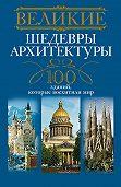 А. Ю. Мудрова - Великие шедевры архитектуры. 100 зданий, которые восхитили мир